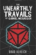 The Unearthly Travails of Gabriel McGregor : Brad Ulreich