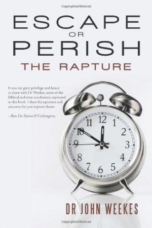 Escape Or Perish: The Rapture : Dr John S Weekes