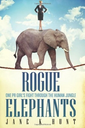 Jane K Hunt : Rogue Elephants: One PR Girl's Fight Through the Human Jungle
