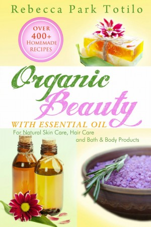 Organic Beauty With Essential Oil : Rebecca Park Totilo