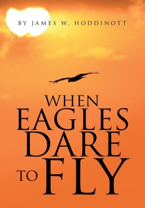When Eagles Dare To Fly : James W Hoddinott