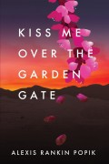 Kiss Me Over the Garden Gate : Alexis Rankin Popik