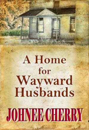 A Home for Wayward Husbands : Johnee Cherry
