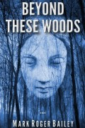 Mark Roger Bailey : Beyond These Woods