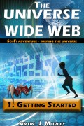 The Universe Wide Web: 1. Getting Started : Simon J Morley