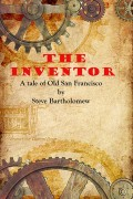 The Inventor – A Tale of Old San Francisco : Steve Bartholomew