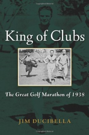 Jim Ducibella : King of Clubs: The Great Golf Marathon of 1938