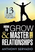 How to Grow and Master Your Relationships: 13 Steps for Men : Anthony Servadio