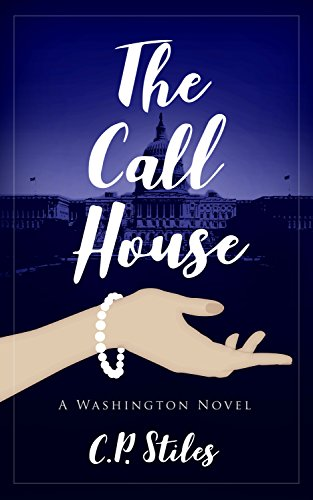 The Call House: A Washington Novel : C.P. Stiles