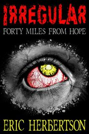 Irregular: Forty Miles From Hope : Eric Herbertson
