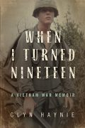 When I Turned Nineteen: A Vietnam War Memoir : Glyn Haynie