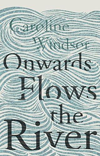 Onwards Flows the River : Caroline Windsor