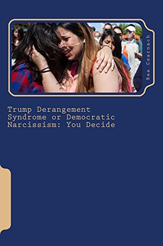 Trump Derangement Syndrome or Democratic Narcissism: You Decide : Bea Cearnach