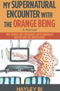 My Supernatural Encounter with the Orange Being : Hayley Bi