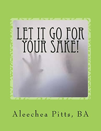 Let It Go for Your Sake! Forgive! : Aleechea Pitts