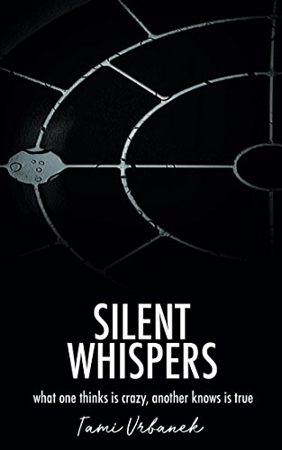 Silent Whispers: What One Thinks is Crazy, Another Knows is True : Tami Urbanek