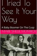 I Tried To See It Your Way: A Baby Boomer On The Cusp : Marie Shellie Montroy
