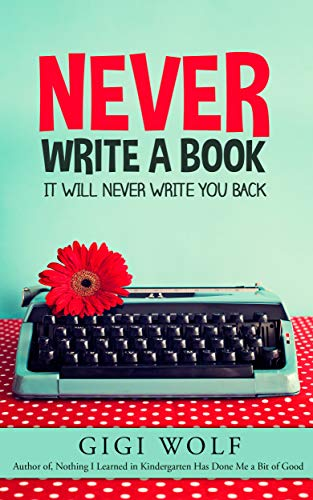 Never Write a Book. It Will Never Write You Back : Gigi Wolf