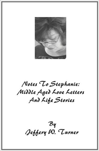 Notes To Stephanie: Middle Aged Love Letters And Life Stories : Jeffery W Turner