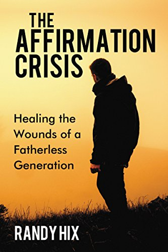 The Affirmation Crisis: Healing the Wounds of a Fatherless Generation : Randy Hix