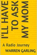 I'll Have to Ask my Mom: A Radio Journey : Warren Garling