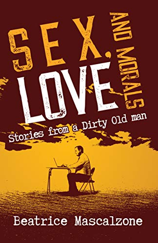 Sex, Love and Morals: Stories from a Dirty Old Man : Beatrice Mascalzone