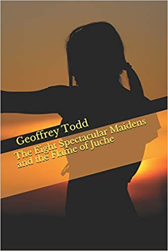The Eight Spectacular Maidens and the Flame of Juche : Geoffrey Todd