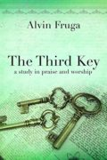 The Third Key: A Study in Praise and Worship : Alvin Fruga