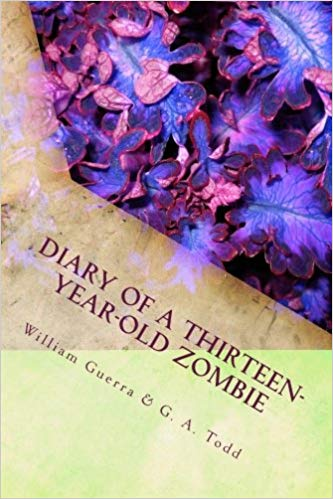 Diary of a Thirteen-Year-Old Zombie : by William Todd Guerra and Geoffrey A. Todd