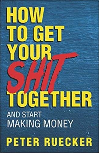 How to Get Your Shit Together and Start Making Money : Peter Ruecker