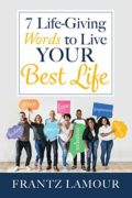 7 Life-Giving Words to Live Your Best Life : Frantz Lamour