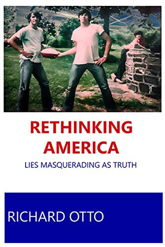 Rethinking America: Lies Masquerading as Truth : Richard Otto