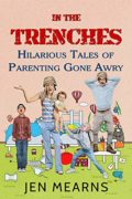 In the Trenches: Hilarious Tales of Parenting Gone Awry : Jennifer Mearns