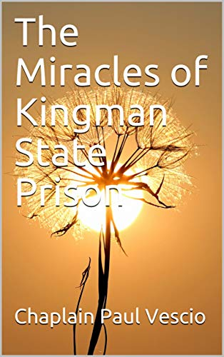 The Miracles of Kingman State Prison : Chaplain Paul Vescio