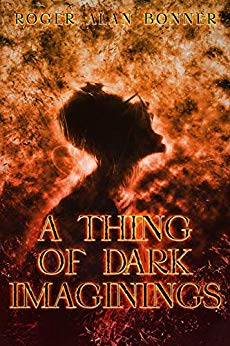 A Thing of Dark Imaginings : Roger Alan Bonner