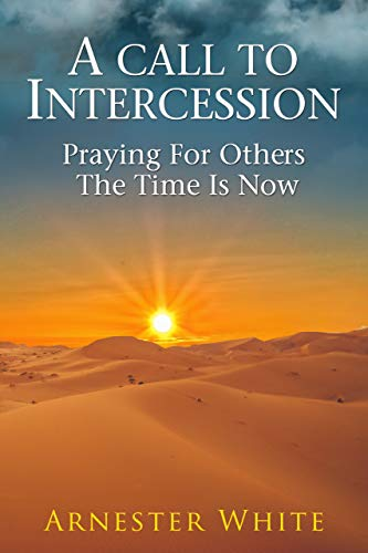 A Call to Intercession: Praying for Others, The Time is Now : Arnester White