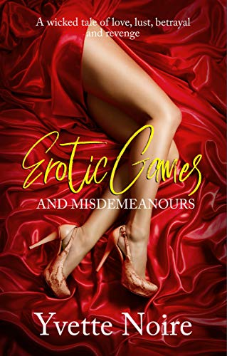 Erotic Games and Misdemeanours: A wicked tale of love, lust, betrayal and revenge : Yvette Noire