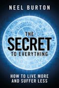 The Secret to Everything: How to Live More and Suffer Less : Neel Burton