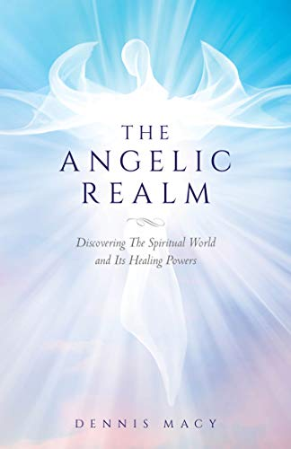 The Angelic Realm: Discovering The Spiritual World and Its Healing Powers : Dennis Macy