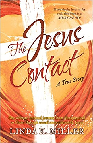 The Jesus Contact: One woman's spiritual journey from Metaphysical to Christ through actual encounters with Jesus : Linda K. Miller