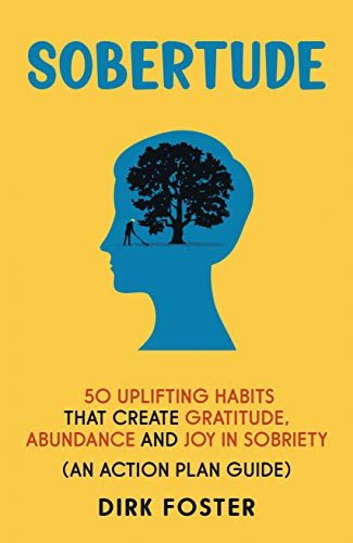 Sobertude: 50 Uplifting Habits That Create Gratitude, Abundance and Joy in Sobriety : Dirk Foster