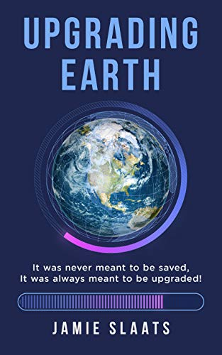 Upgrading Earth: It Was Never Meant to Be Saved, It Was Always Meant to Be Upgraded! : Jamie Slaats