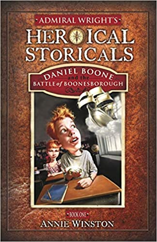 Admiral Wright's Heroical Storicals: Daniel Boone and the Battle of Boonesborough : Annie Winston