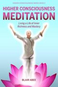 Higher Consciousness Meditation: Living a Life of Inner Richness and Mastery : Blair Abee