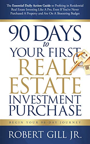 90 Days to Your First Real Estate Investment Purchase : Robert Gill, Jr.