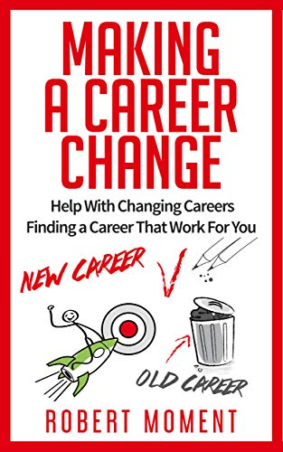 Making a Career Change: Help With Changing Careers Finding a Career That Works for You : Robert Moment