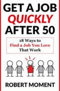 Get a Job Quickly After 50: 18 Ways to Find a Job You Love That Work : Robert Moment