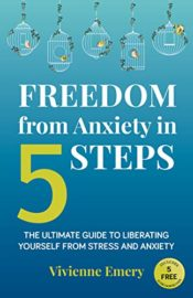 Freedom from Anxiety in 5 Steps: The Ultimate Guide to Liberating Yourself From Stress and Anxiety : Vivienne Emery