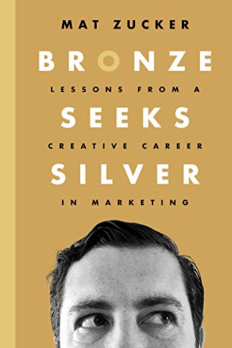 Bronze Seeks Silver: Lessons from a Creative Career in Marketing : Mat Zucker