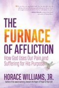 The Furnace of Affliction: How God Uses Our Pain and Suffering for His Purpose : Horace Williams Jr.